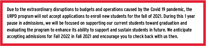 Due to the extraordinary disruptions to budgets and operations caused by the Covid 19 pandemic, the URPD program will not accept applications to enroll new students for the fall of 2021. During this 1 year pause in admissions, we will be focused on supporting our current students toward graduation and evaluating the program to enhance its ability to support and sustain students in future. We anticipate accepting admissions for Fall 2022 in Fall 2021 and encourage you to check back with us then.