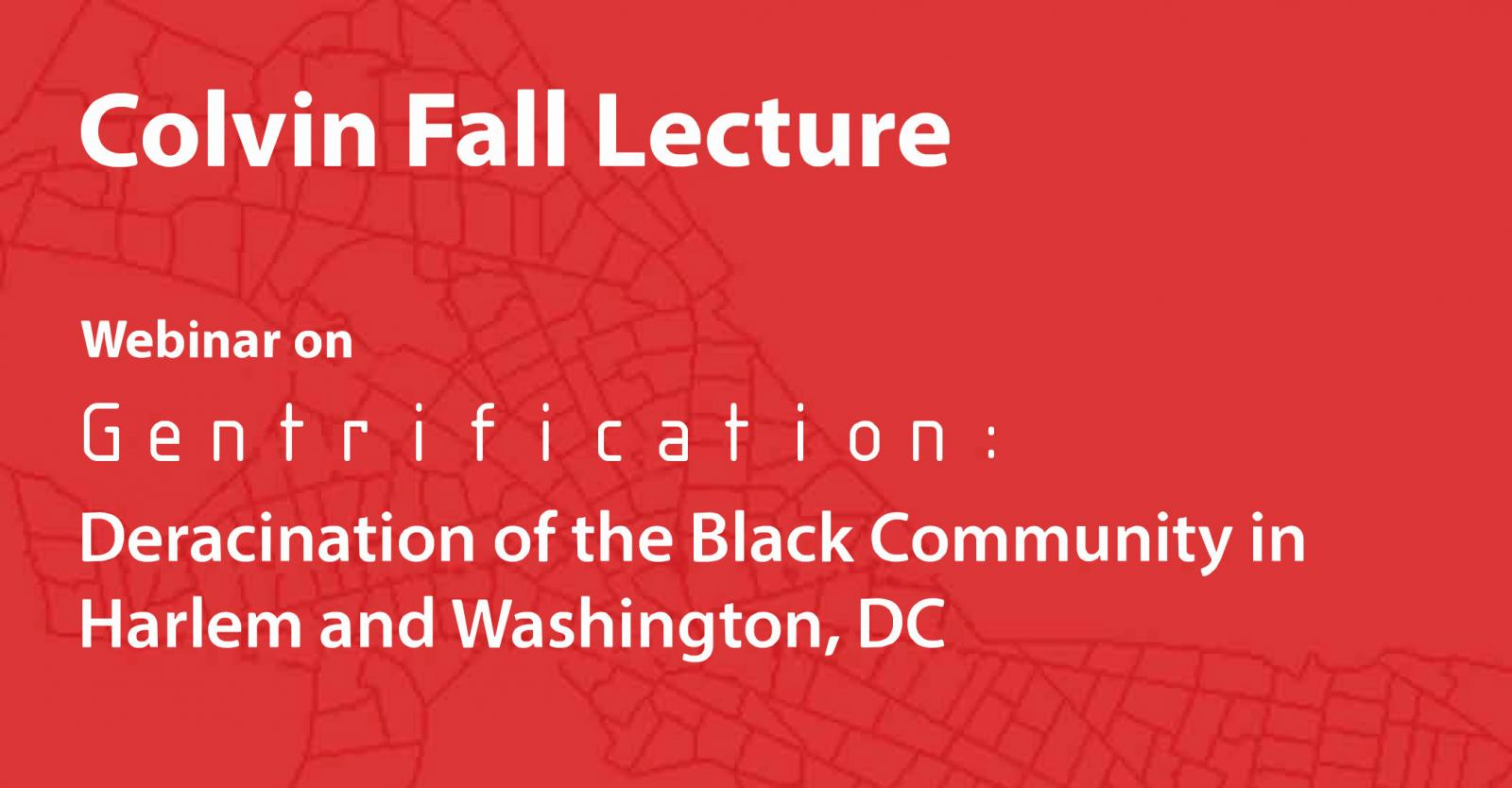 Colvin Fall Lecture. Webinar on Gentrification: Deracination of the Black Community in Harlem and Washington, DC