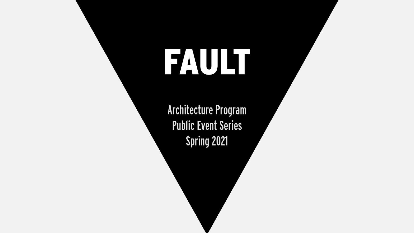 FAULT Architecture Program Public Event Series Spring 2021